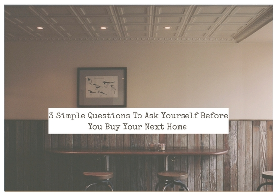 3 Simple Questions To Ask Yourself Before You Buy Your Next Home